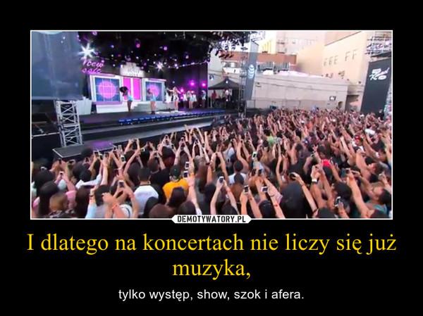 I dlatego na koncertach nie liczy się już muzyka, – tylko występ, show, szok i afera.