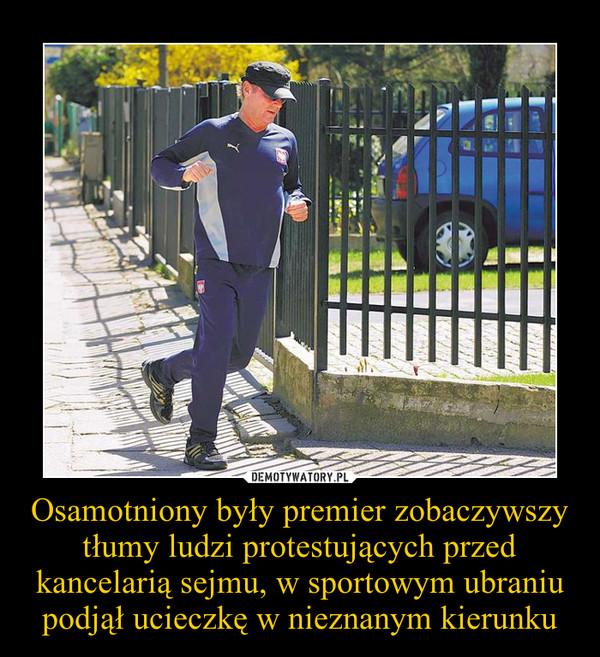 Osamotniony były premier zobaczywszy tłumy ludzi protestujących przed kancelarią sejmu, w sportowym ubraniu podjął ucieczkę w nieznanym kierunku –