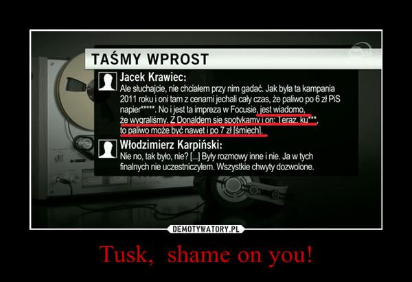 Tusk,  shame on you! –