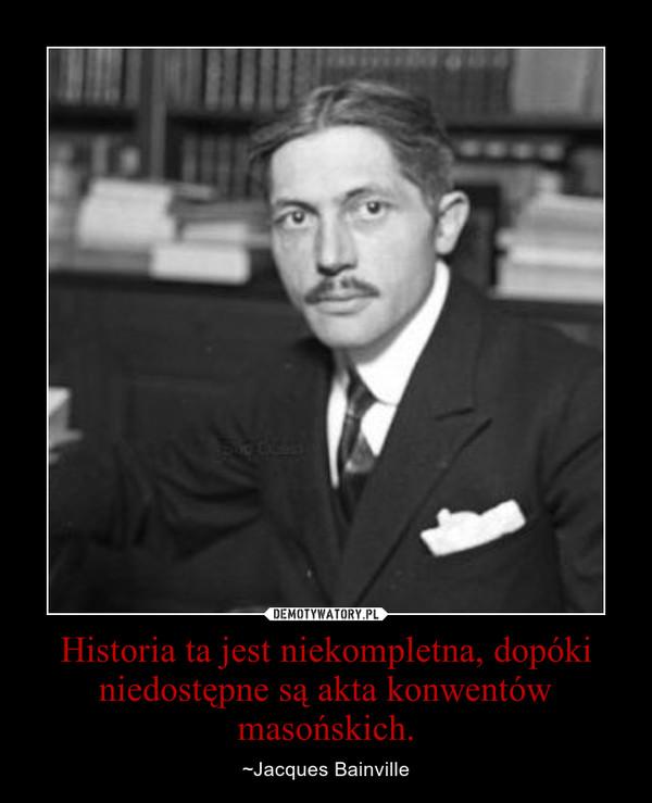 Historia ta jest niekompletna, dopóki niedostępne są akta konwentów masońskich. – ~Jacques Bainville