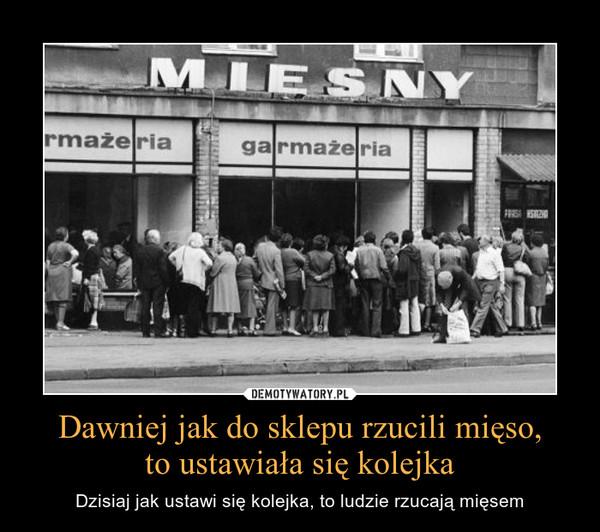 Dawniej jak do sklepu rzucili mięso,to ustawiała się kolejka – Dzisiaj jak ustawi się kolejka, to ludzie rzucają mięsem