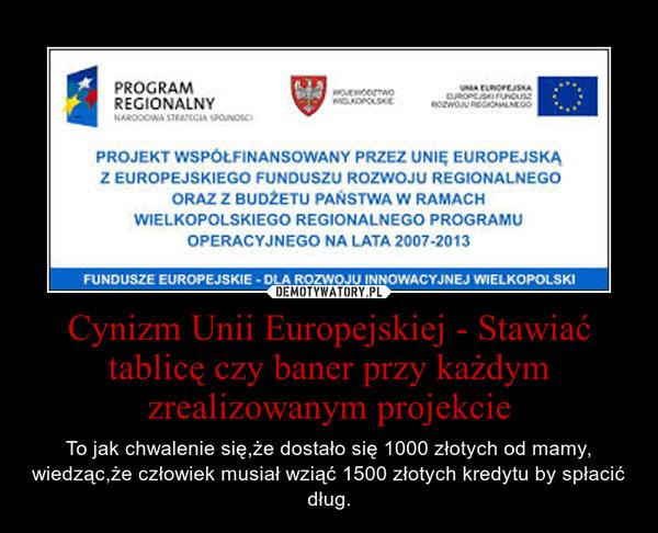 Cynizm Unii Europejskiej - Stawiać tablicę czy baner przy każdym zrealizowanym projekcie – To jak chwalenie się,że dostało się 1000 złotych od mamy, wiedząc,że człowiek musiał wziąć 1500 złotych kredytu by spłacić dług.