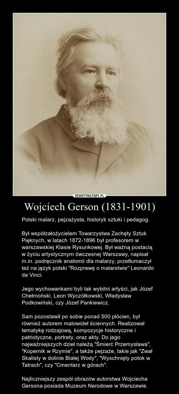 """Wojciech Gerson (1831-1901) – Polski malarz, pejzażysta, historyk sztuki i pedagog.Był współzałożycielem Towarzystwa Zachęty Sztuk Pięknych, w latach 1872-1896 był profesorem w warszawskiej Klasie Rysunkowej. Był ważną postacią w życiu artystycznym ówczesnej Warszawy, napisał m.in. podręcznik anatomii dla malarzy, przetłumaczył też na język polski """"Rozprawę o malarstwie"""" Leonardo da Vinci. Jego wychowankami byli tak wybitni artyści, jak Józef Chełmoński, Leon Wyczółkowski, Władysław Podkowiński, czy Józef Pankiewicz. Sam pozostawił po sobie ponad 500 płócien, był również autorem malowideł ściennych. Realizował tematykę rodzajową, kompozycje historyczne i patriotyczne, portrety, oraz akty. Do jego najważniejszych dzieł należą """"Śmierć Przemysława"""", """"Kopernik w Rzymie"""", a także pejzaże, takie jak """"Zwał Skalisty w dolinie Białej Wody"""", """"Wyschnięty potok w Tatrach"""", czy """"Cmentarz w górach"""".Najliczniejszy zespół obrazów autorstwa Wojciecha Gersona posiada Muzeum Narodowe w Warszawie."""