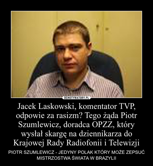 Jacek Laskowski, komentator TVP, odpowie za rasizm? Tego żąda Piotr Szumlewicz, doradca OPZZ, który wysłał skargę na dziennikarza do Krajowej Rady Radiofonii i Telewizji – PIOTR SZUMLEWICZ - JEDYNY POLAK KTÓRY MOŻE ZEPSUĆ MISTRZOSTWA ŚWIATA W BRAZYLII