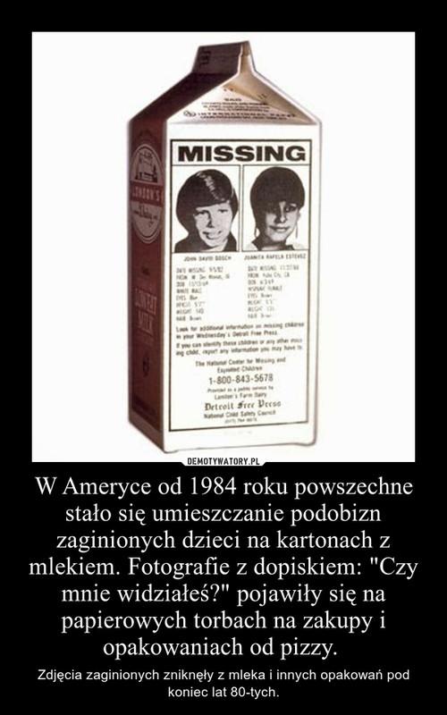 """W Ameryce od 1984 roku powszechne stało się umieszczanie podobizn zaginionych dzieci na kartonach z mlekiem. Fotografie z dopiskiem: """"Czy mnie widziałeś?"""" pojawiły się na papierowych torbach na zakupy i opakowaniach od pizzy."""