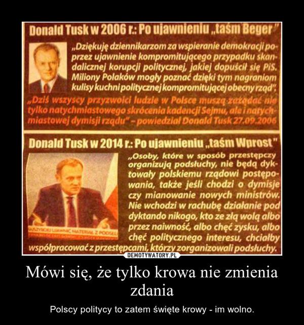Mówi się, że tylko krowa nie zmienia zdania – Polscy politycy to zatem święte krowy - im wolno.
