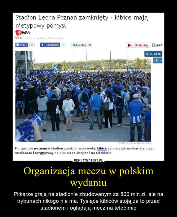 Organizacja meczu w polskim wydaniu – Piłkarze grają na stadionie zbudowanym za 800 mln zł, ale na trybunach nikogo nie ma. Tysiące kibiców stoją za to przed stadionem i oglądają mecz na telebimie