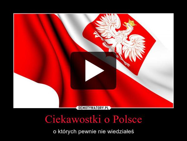 Ciekawostki o Polsce – o których pewnie nie wiedziałeś