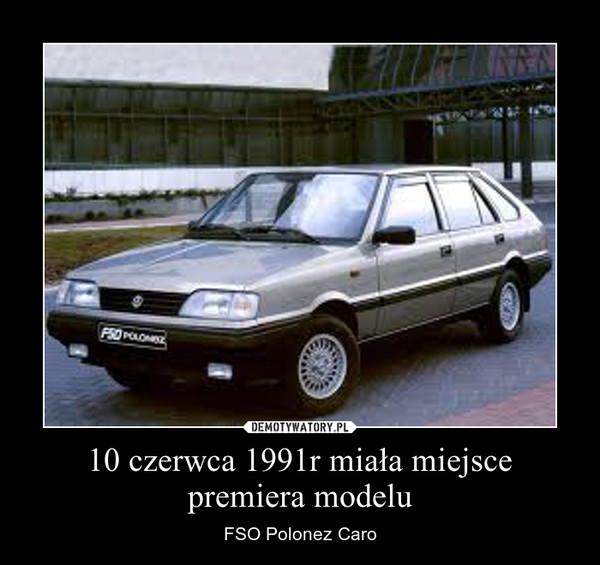 10 czerwca 1991r miała miejsce premiera modelu – FSO Polonez Caro