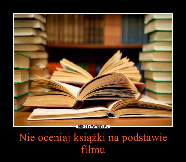 Nie oceniaj książki na podstawie filmu –