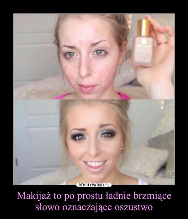 Makijaż to po prostu ładnie brzmiące słowo oznaczające oszustwo –