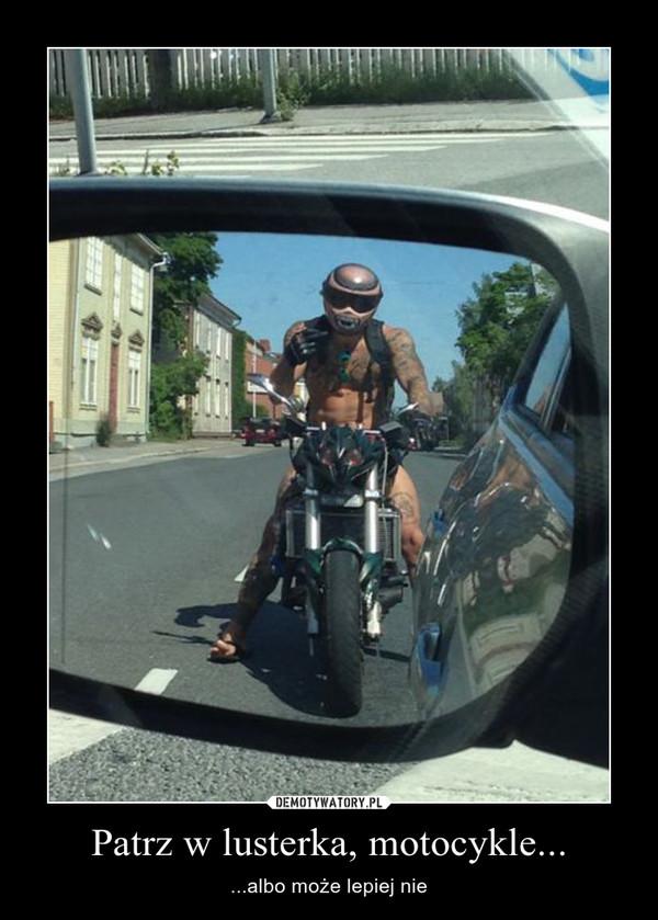 Patrz w lusterka, motocykle... – ...albo może lepiej nie