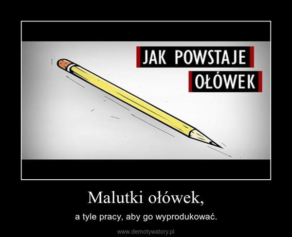 Malutki ołówek, – a tyle pracy, aby go wyprodukować.