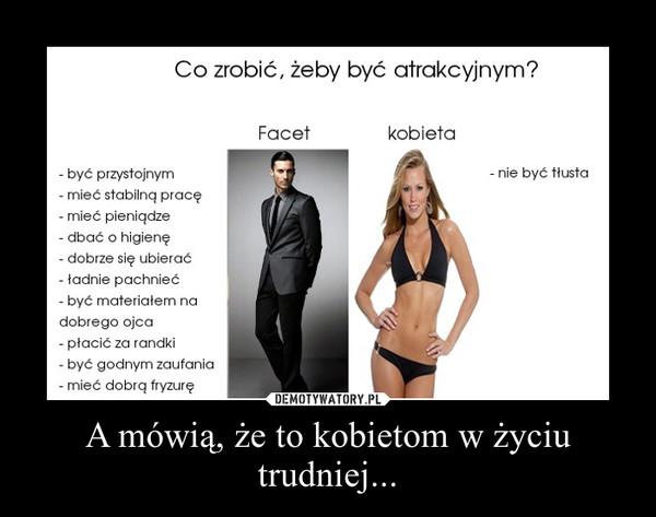 A mówią, że to kobietom w życiu trudniej... –