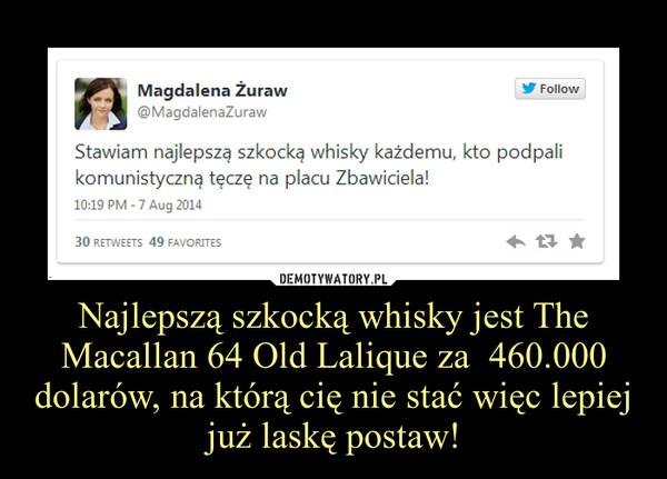 Najlepszą szkocką whisky jest The Macallan 64 Old Lalique za  460.000 dolarów, na którą cię nie stać więc lepiej już laskę postaw! –