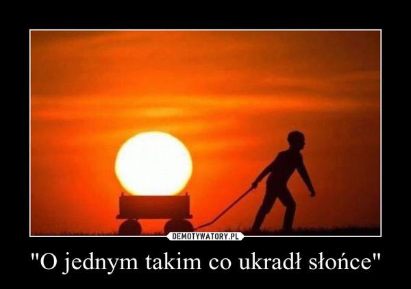 """""""O jednym takim co ukradł słońce"""" –"""
