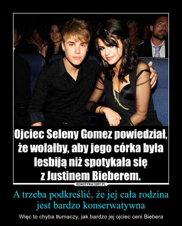 A trzeba podkreślić, że jej cała rodzina jest bardzo konserwatywna – Więc to chyba tłumaczy, jak bardzo jej ojciec ceni Biebera