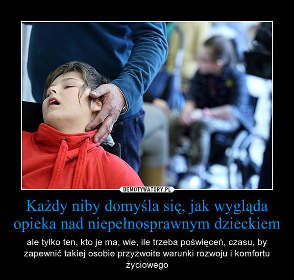 Każdy niby domyśla się, jak wygląda opieka nad niepełnosprawnym dzieckiem – ale tylko ten, kto je ma, wie, ile trzeba poświęceń, czasu, by zapewnić takiej osobie przyzwoite warunki rozwoju i komfortu życiowego