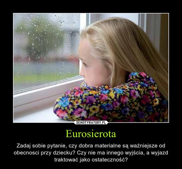 Eurosierota – Zadaj sobie pytanie, czy dobra materialne są ważniejsze od obecnosci przy dziecku? Czy nie ma innego wyjścia, a wyjazd traktować jako ostateczność?