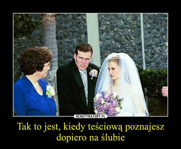 Tak to jest, kiedy teściową poznajesz dopiero na ślubie –