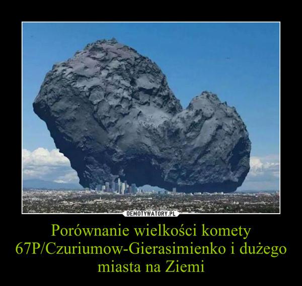 Porównanie wielkości komety 67P/Czuriumow-Gierasimienko i dużego miasta na Ziemi –