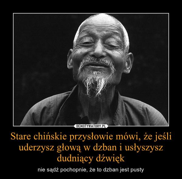 Stare chińskie przysłowie mówi, że jeśli uderzysz głową w dzban i usłyszysz dudniący dźwięk – nie sądź pochopnie, że to dzban jest pusty