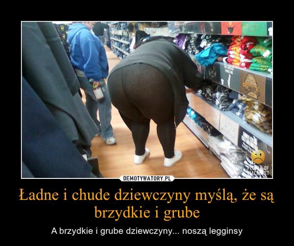 Ładne i chude dziewczyny myślą, że są brzydkie i grube – A brzydkie i grube dziewczyny... noszą legginsy
