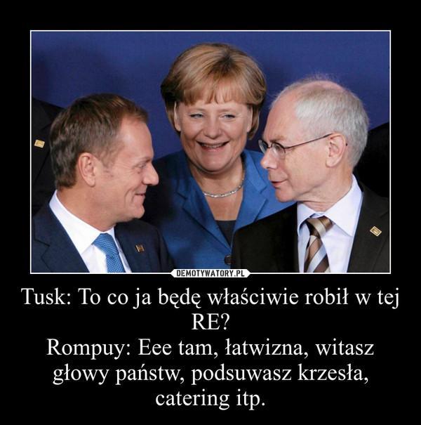 Tusk: To co ja będę właściwie robił w tej RE?Rompuy: Eee tam, łatwizna, witasz głowy państw, podsuwasz krzesła, catering itp. –