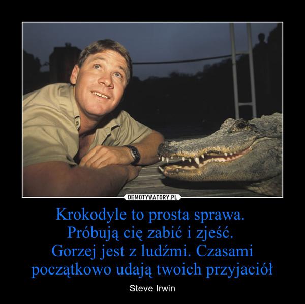 Krokodyle to prosta sprawa. Próbują cię zabić i zjeść. Gorzej jest z ludźmi. Czasami początkowo udają twoich przyjaciół – Steve Irwin