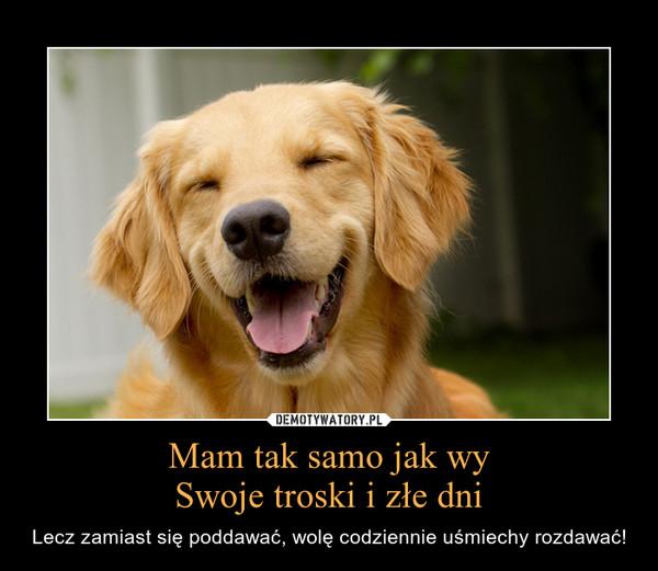 Mam tak samo jak wySwoje troski i złe dni – Lecz zamiast się poddawać, wolę codziennie uśmiechy rozdawać!