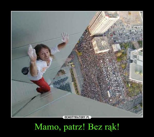 Mamo, patrz! Bez rąk! –