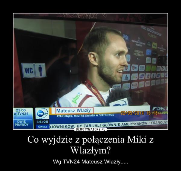 Co wyjdzie z połączenia Miki z Wlazłym? – Wg TVN24 Mateusz Wlazły.....