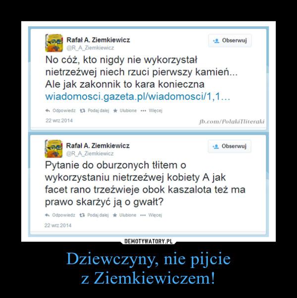 Dziewczyny, nie pijciez Ziemkiewiczem! –
