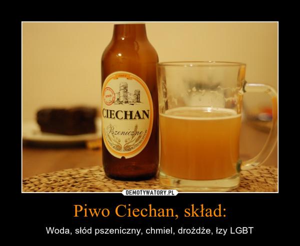 Piwo Ciechan, skład: – Woda, słód pszeniczny, chmiel, drożdże, łzy LGBT