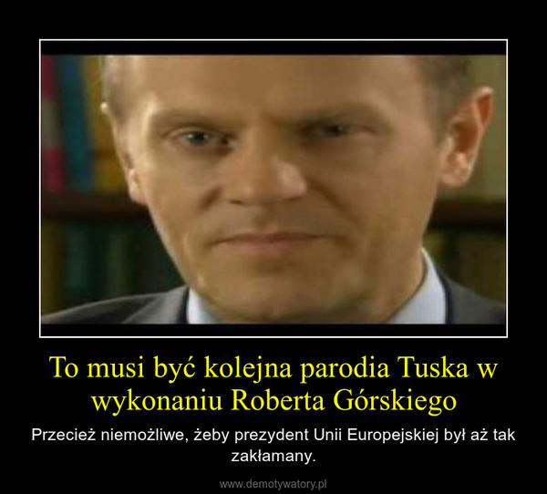 To musi być kolejna parodia Tuska w wykonaniu Roberta Górskiego – Przecież niemożliwe, żeby prezydent Unii Europejskiej był aż tak zakłamany.