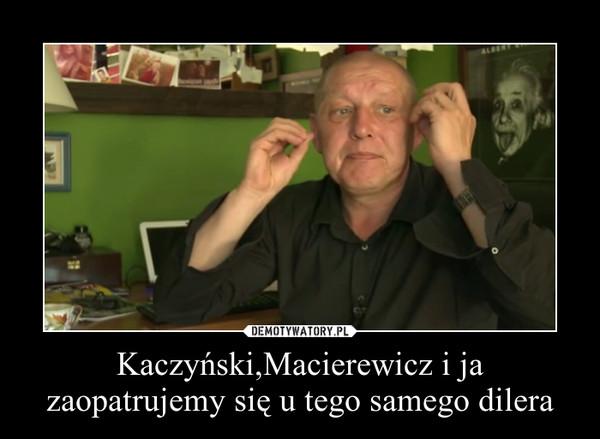 Kaczyński,Macierewicz i ja zaopatrujemy się u tego samego dilera –
