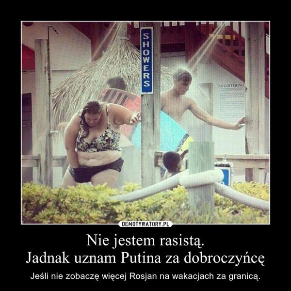 Nie jestem rasistą.Jadnak uznam Putina za dobroczyńcę – Jeśli nie zobaczę więcej Rosjan na wakacjach za granicą.