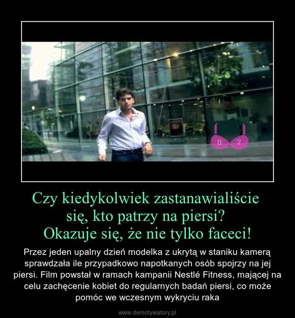 Czy kiedykolwiek zastanawialiście się, kto patrzy na piersi? Okazuje się, że nie tylko faceci! – Przez jeden upalny dzień modelka z ukrytą w staniku kamerą sprawdzała ile przypadkowo napotkanych osób spojrzy na jej piersi. Film powstał w ramach kampanii Nestlé Fitness, mającej na celu zachęcenie kobiet do regularnych badań piersi, co może pomóc we wczesnym wykryciu raka