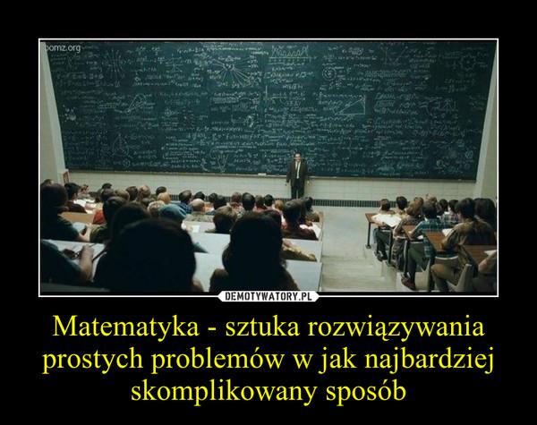 Matematyka - sztuka rozwiązywania prostych problemów w jak najbardziej skomplikowany sposób –