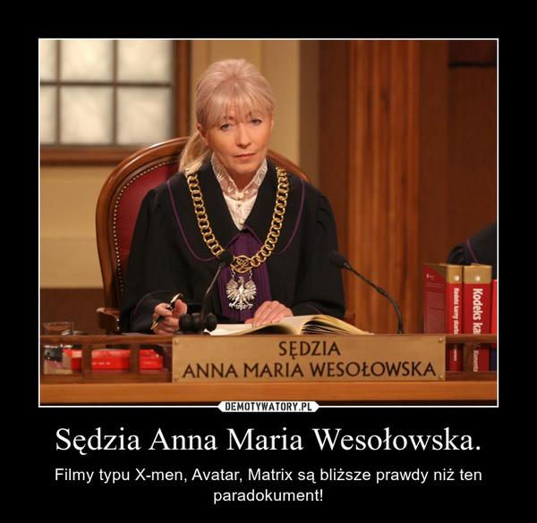 Sędzia Anna Maria Wesołowska. – Filmy typu X-men, Avatar, Matrix są bliższe prawdy niż ten paradokument!