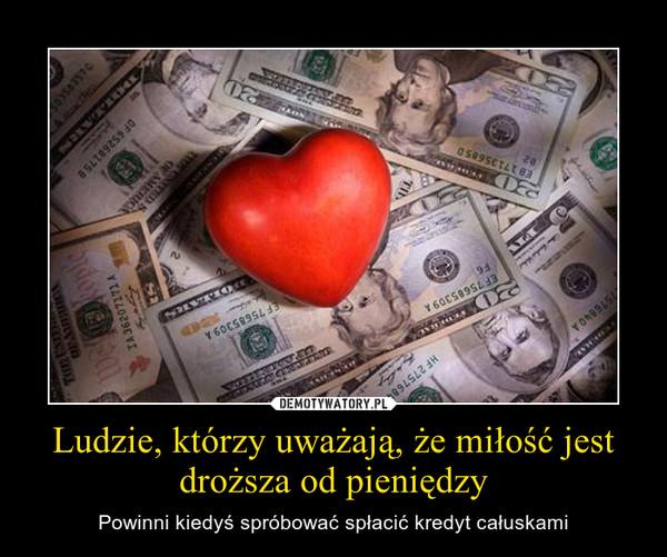 Ludzie, którzy uważają, że miłość jest droższa od pieniędzy – Powinni kiedyś spróbować spłacić kredyt całuskami