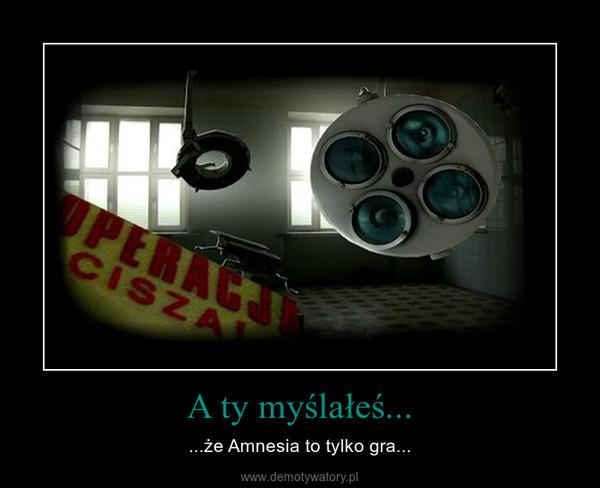 A ty myślałeś... – ...że Amnesia to tylko gra...