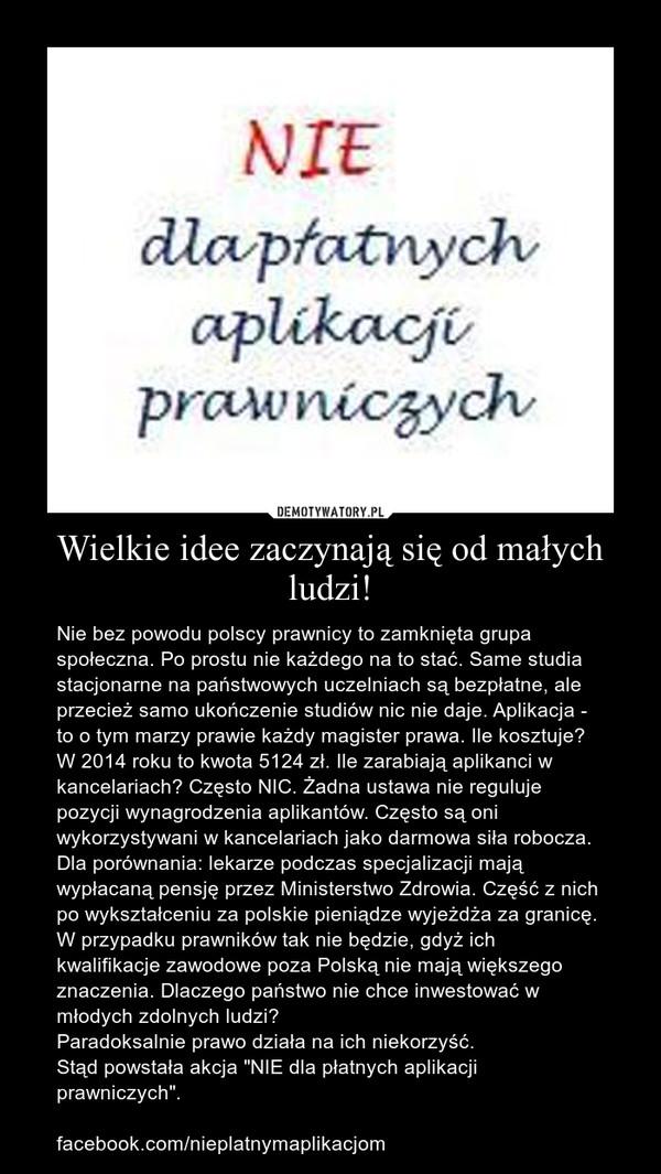 """Wielkie idee zaczynają się od małych ludzi! – Nie bez powodu polscy prawnicy to zamknięta grupa społeczna. Po prostu nie każdego na to stać. Same studia stacjonarne na państwowych uczelniach są bezpłatne, ale przecież samo ukończenie studiów nic nie daje. Aplikacja - to o tym marzy prawie każdy magister prawa. Ile kosztuje? W 2014 roku to kwota 5124 zł. Ile zarabiają aplikanci w kancelariach? Często NIC. Żadna ustawa nie reguluje pozycji wynagrodzenia aplikantów. Często są oni wykorzystywani w kancelariach jako darmowa siła robocza. Dla porównania: lekarze podczas specjalizacji mają wypłacaną pensję przez Ministerstwo Zdrowia. Część z nich po wykształceniu za polskie pieniądze wyjeżdża za granicę. W przypadku prawników tak nie będzie, gdyż ich kwalifikacje zawodowe poza Polską nie mają większego znaczenia. Dlaczego państwo nie chce inwestować w młodych zdolnych ludzi? Paradoksalnie prawo działa na ich niekorzyść. Stąd powstała akcja """"NIE dla płatnych aplikacji prawniczych"""". facebook.com/nieplatnymaplikacjom"""