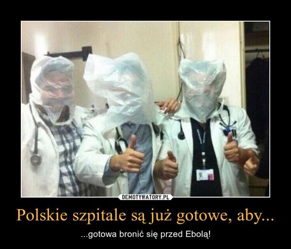 Polskie szpitale są już gotowe, aby... – ...gotowa bronić się przed Ebolą!