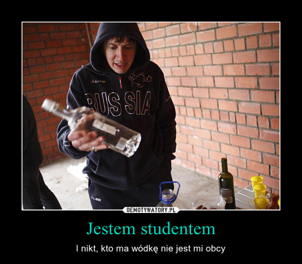 Jestem studentem – I nikt, kto ma wódkę nie jest mi obcy