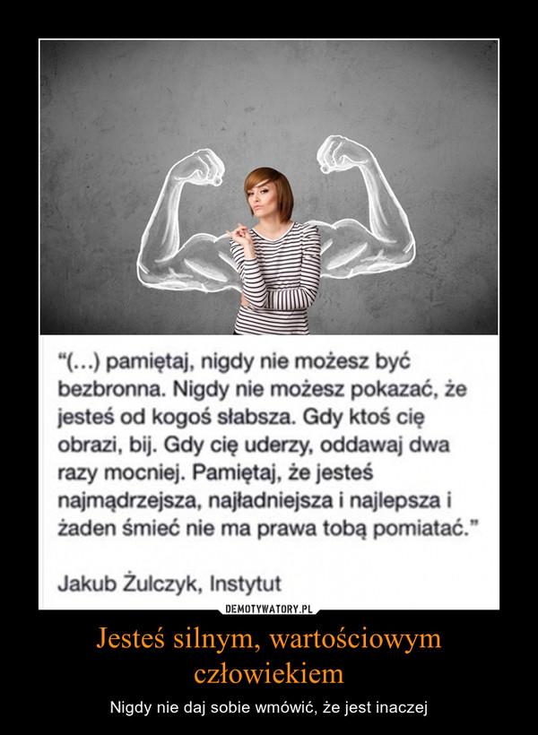 Jesteś silnym, wartościowym człowiekiem – Nigdy nie daj sobie wmówić, że jest inaczej