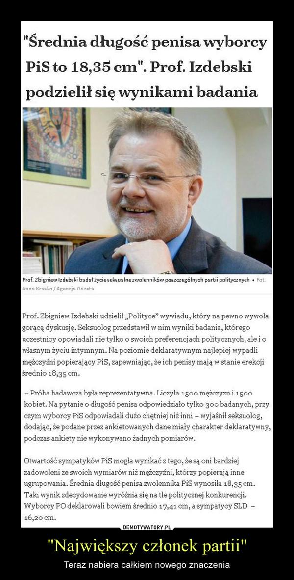 """""""Największy członek partii"""" – Teraz nabiera całkiem nowego znaczenia Prof. Zbigniew Izdebski udzielił """"Polityce"""" wywiadu, który na pewno wywoła gorącą dyskusję. Seksuolog przedstawił w nim wyniki badania, którego uczestnicy opowiadali nie tylko o swoich preferencjach politycznych, ale i o własnym życiu intymnym. Na poziomie deklaratywnym najlepiej wypadli mężczyźni popierający PiS, zapewniając, że ich penisy mają w stanie erekcji średnio 18,35 cm. – Próba badawcza była reprezentatywna. Liczyła 1500 mężczyzn i 1500 kobiet. Na pytanie o długość penisa odpowiedziało tylko 300 badanych, przy czym wyborcy PiS odpowiadali dużo chętniej niż inni – wyjaśnił seksuolog, dodając, że podane przez ankietowanych dane miały charakter deklaratywny, podczas ankiety nie wykonywano żadnych pomiarów.Otwartość sympatyków PiS mogła wynikać z tego, że są oni bardziej zadowoleni ze swoich wymiarów niż mężczyźni, którzy popierają inne ugrupowania. Średnia długość penisa zwolennika PiS wynosiła 18,35 cm. Taki wynik zdecydowanie wyróżnia się na tle politycznej konkurencji. Wyborcy PO deklarowali bowiem średnio 17,41 cm, a sympatycy SLD  – 16,20 cm."""