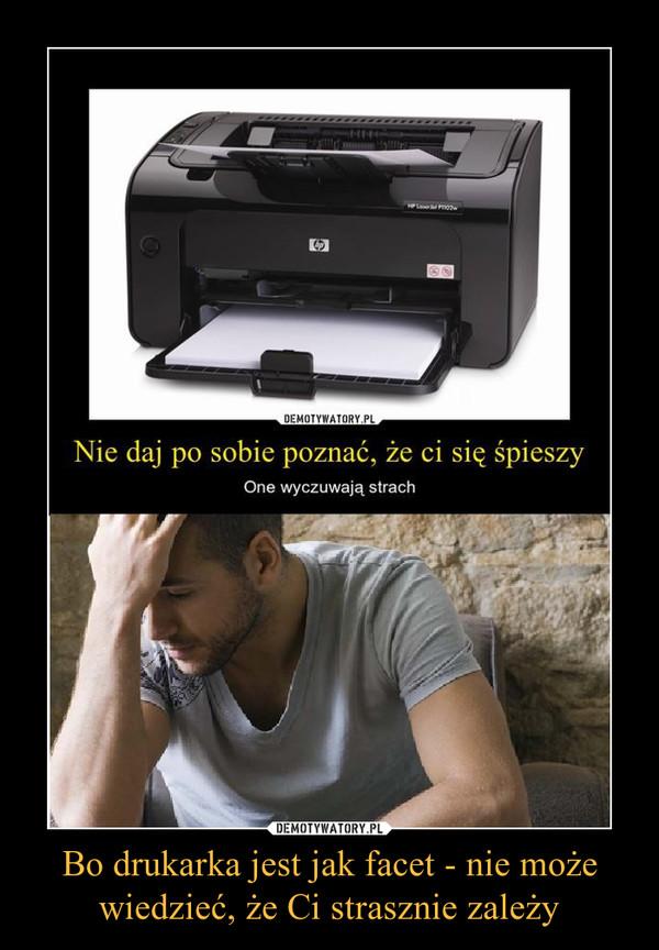 Bo drukarka jest jak facet - nie może wiedzieć, że Ci strasznie zależy –