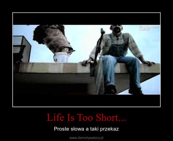 Life Is Too Short... – Proste słowa a taki przekaz