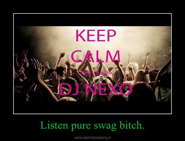 Listen pure swag bitch. –
